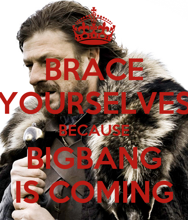BRACE YOURSELVES BECAUSE BIGBANG IS COMING