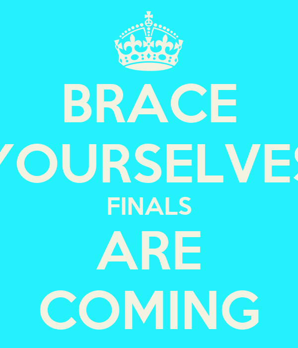 BRACE YOURSELVES FINALS ARE COMING