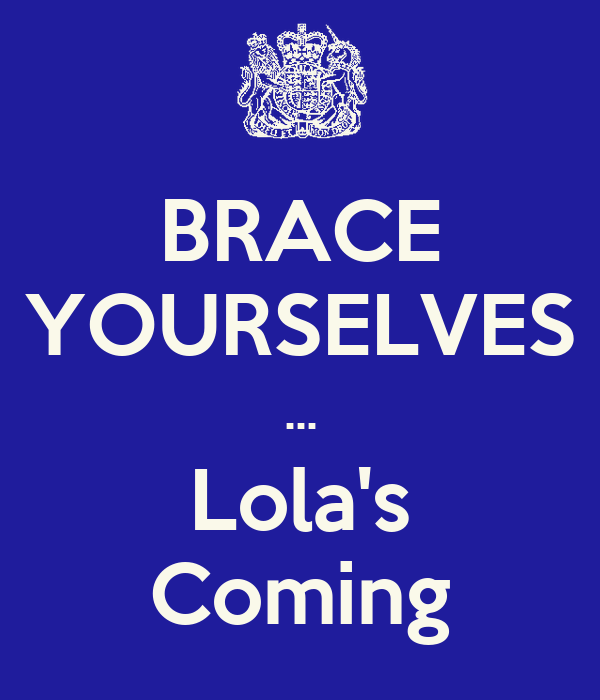 BRACE YOURSELVES ... Lola's Coming