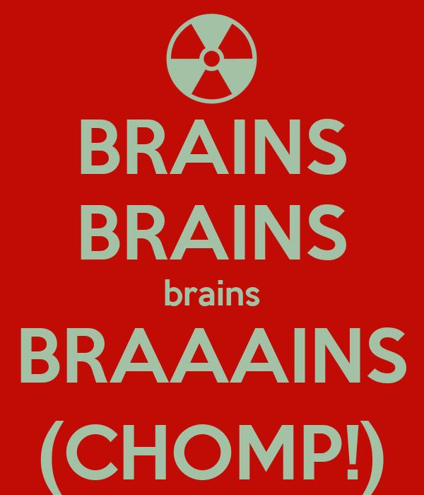 BRAINS BRAINS brains BRAAAINS (CHOMP!)