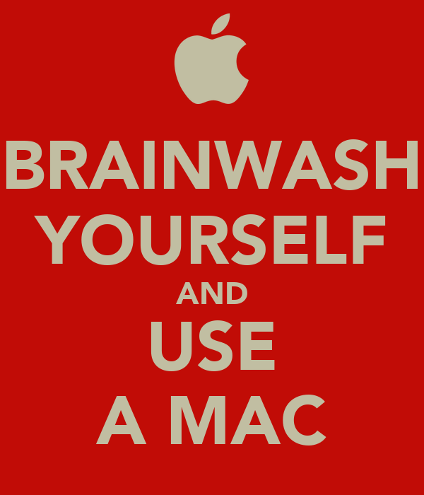 BRAINWASH YOURSELF AND USE A MAC