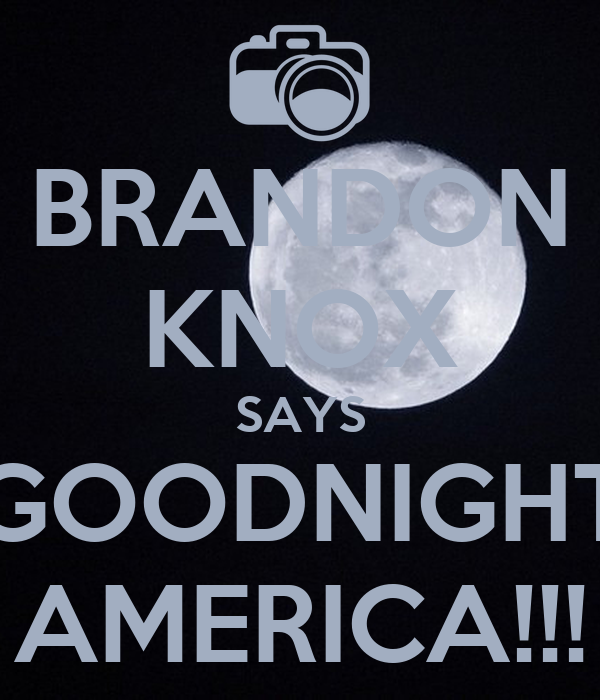 BRANDON KNOX SAYS GOODNIGHT AMERICA!!!