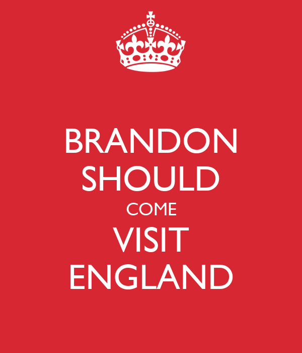 BRANDON SHOULD COME VISIT ENGLAND
