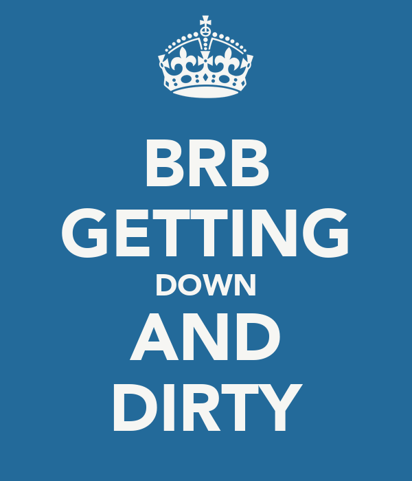 BRB GETTING DOWN AND DIRTY