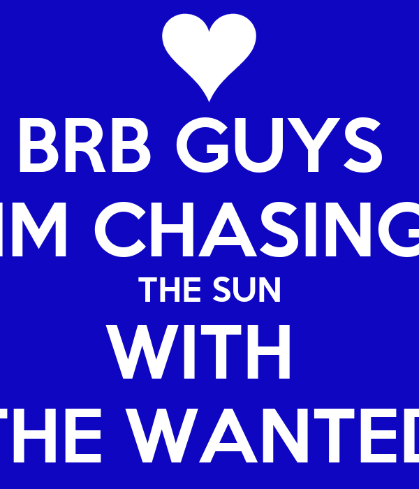 BRB GUYS  IM CHASING THE SUN WITH  THE WANTED