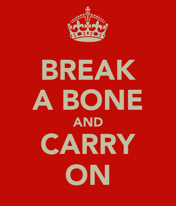BREAK A BONE AND CARRY ON
