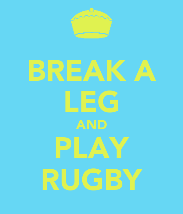 BREAK A LEG AND PLAY RUGBY