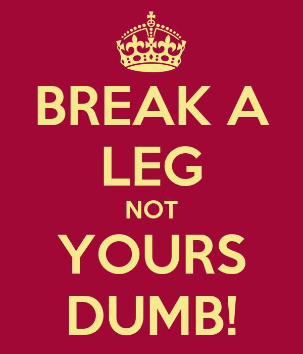 BREAK A LEG NOT YOURS DUMB!