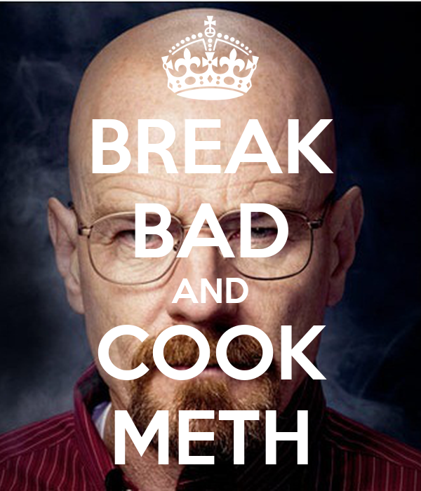 BREAK BAD AND COOK METH