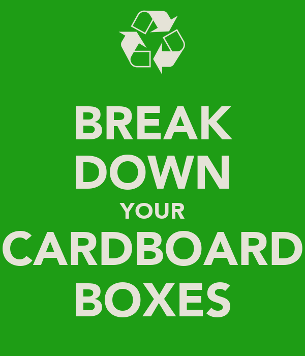 BREAK DOWN YOUR CARDBOARD BOXES