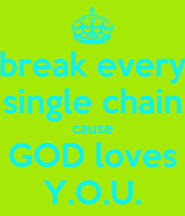 break every single chain cause GOD loves Y.O.U.