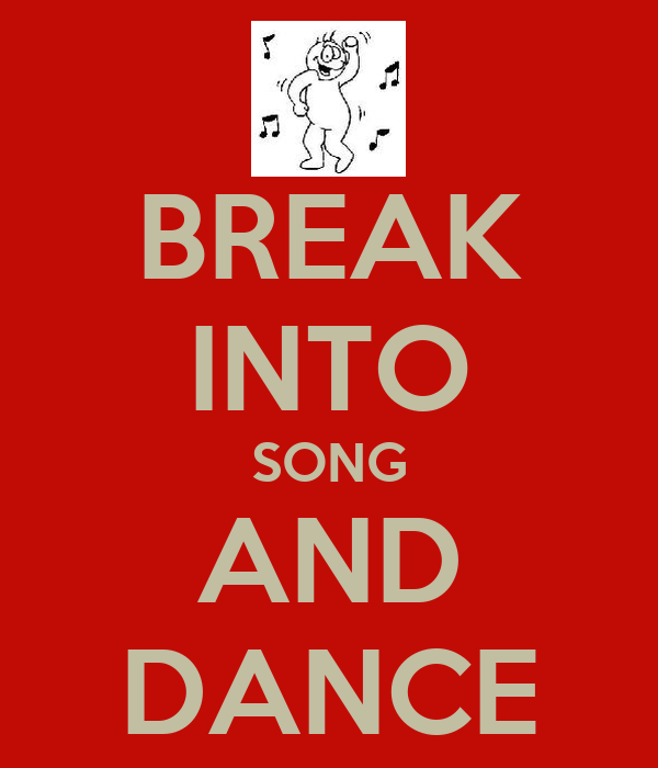 BREAK INTO SONG AND DANCE