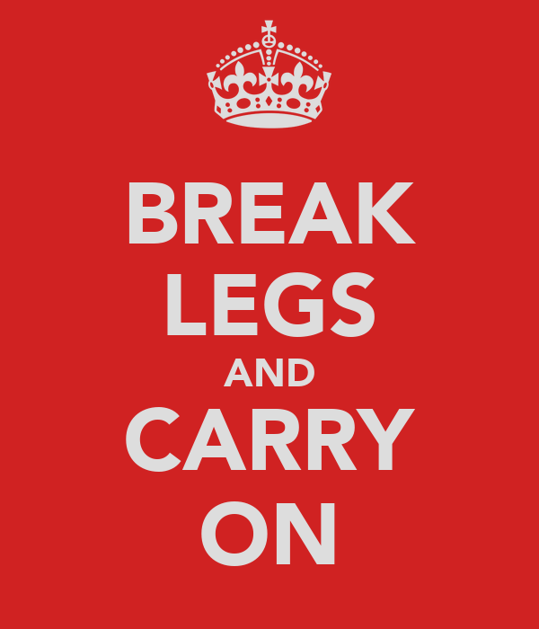 BREAK LEGS AND CARRY ON