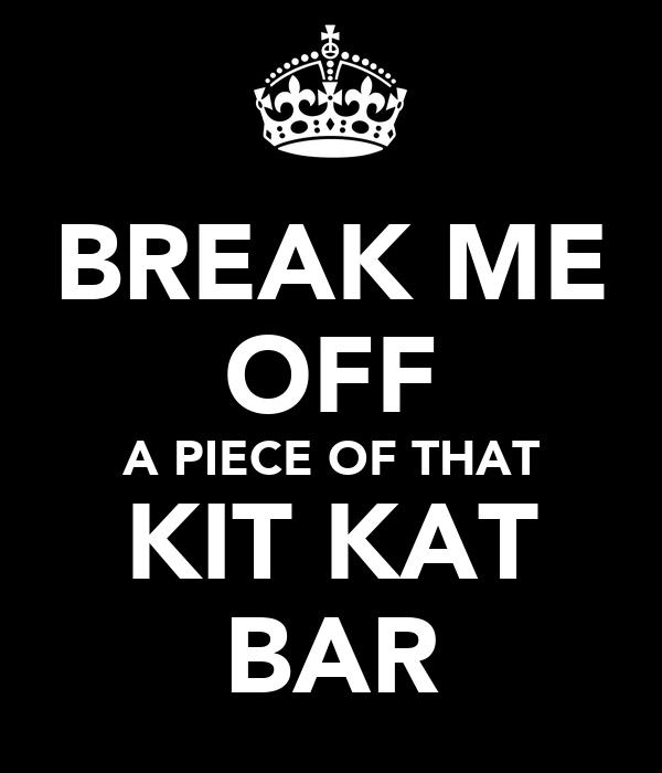 BREAK ME OFF A PIECE OF THAT KIT KAT BAR