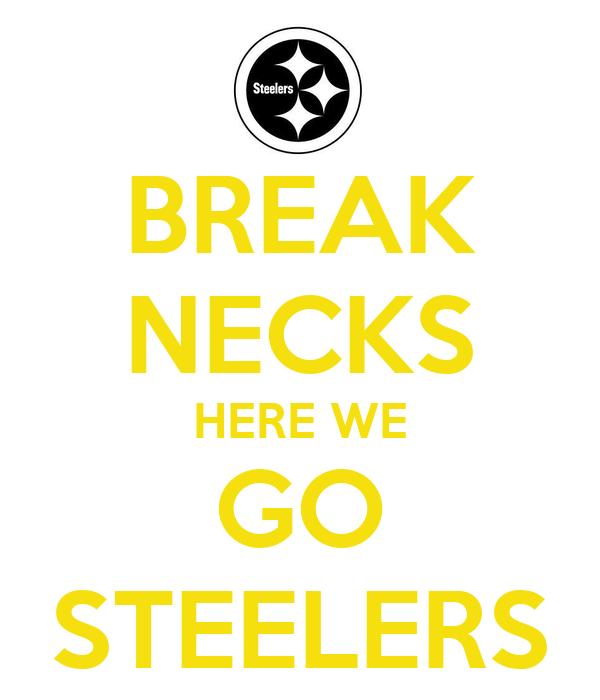 BREAK NECKS HERE WE GO STEELERS