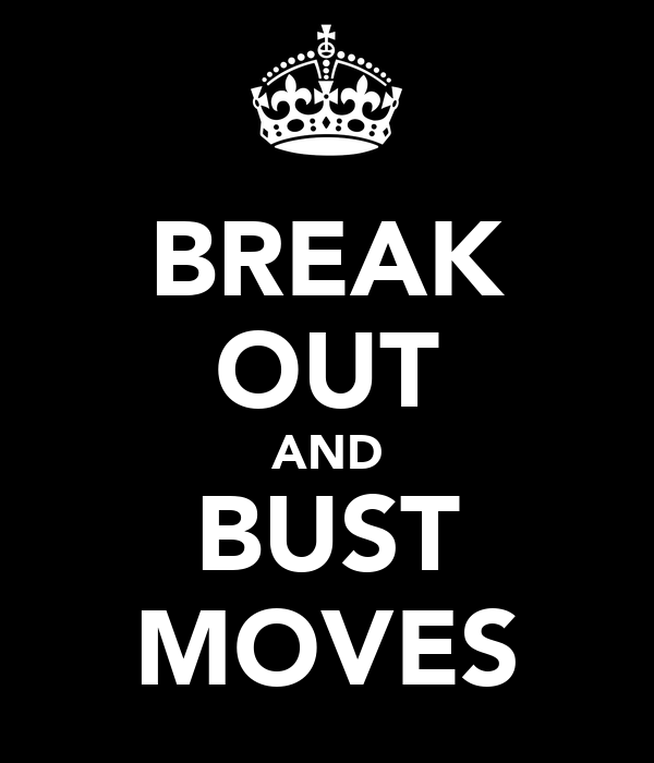 BREAK OUT AND BUST MOVES