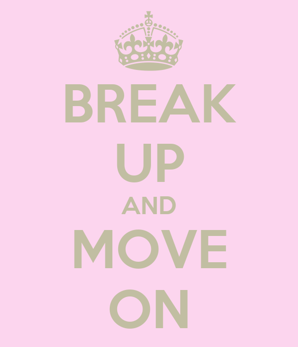 BREAK UP AND MOVE ON