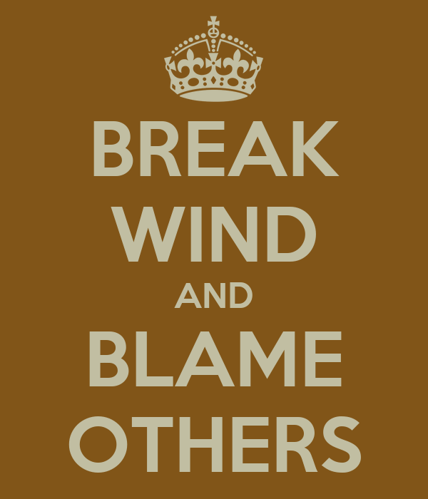BREAK WIND AND BLAME OTHERS