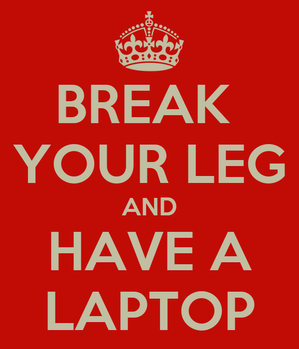 BREAK  YOUR LEG AND HAVE A LAPTOP