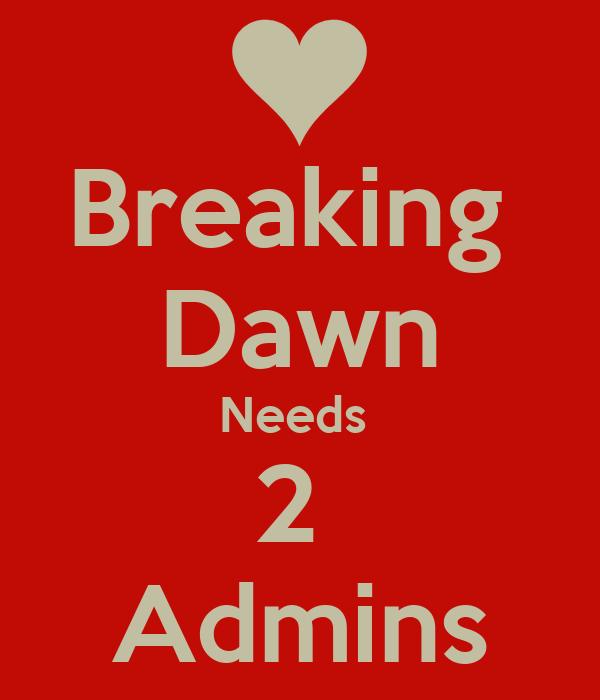 Breaking  Dawn Needs  2  Admins