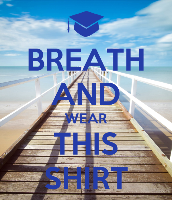 BREATH AND WEAR THIS SHIRT