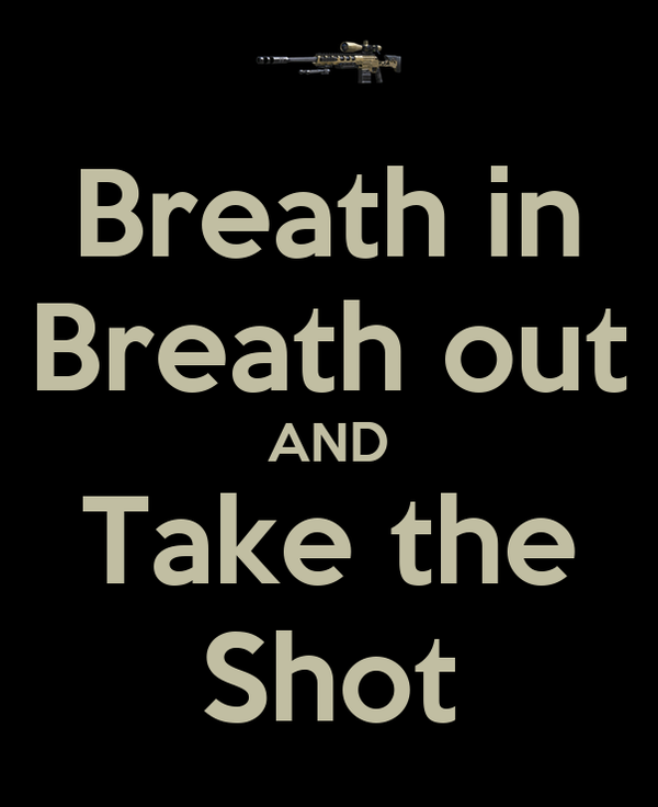 Breath in Breath out AND Take the Shot