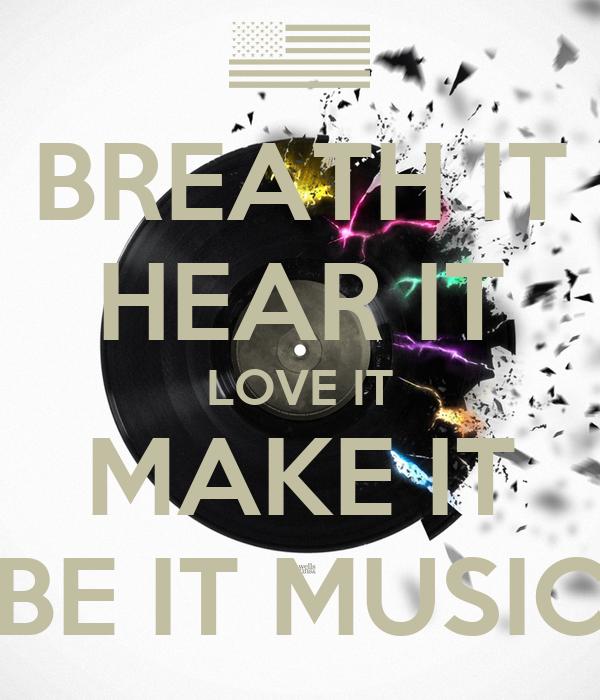 BREATH IT HEAR IT LOVE IT MAKE IT BE IT MUSIC