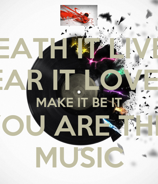 BREATH IT LIVE IT HEAR IT LOVE IT MAKE IT BE IT YOU ARE THIS MUSIC