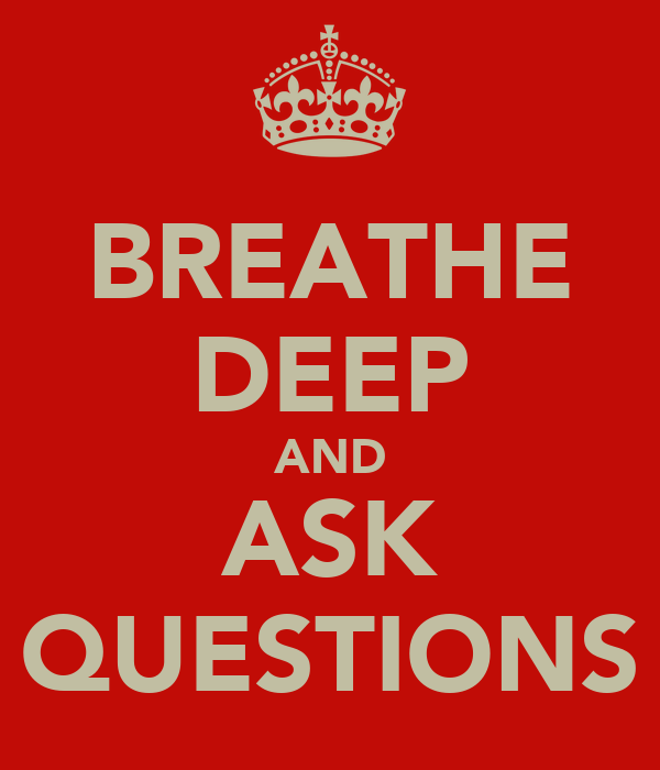 BREATHE DEEP AND ASK QUESTIONS