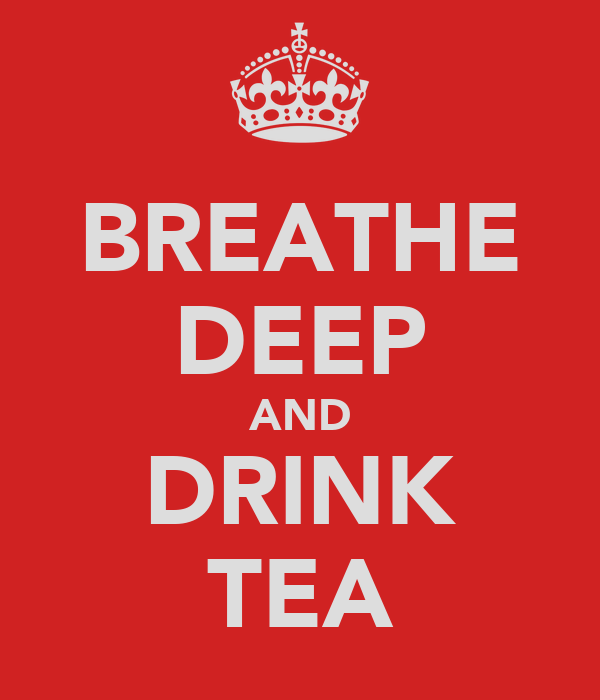 BREATHE DEEP AND DRINK TEA
