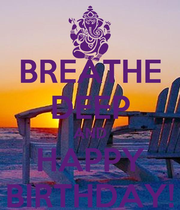 BREATHE DEEP AND HAPPY BIRTHDAY!