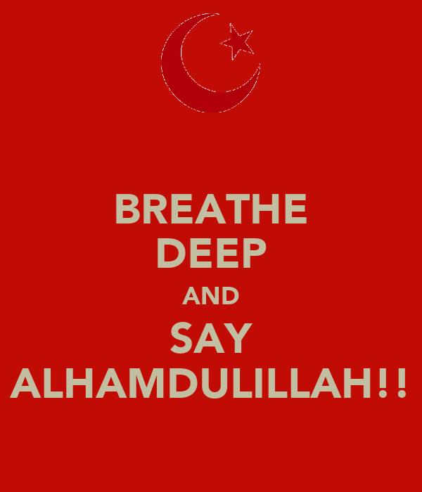 BREATHE DEEP AND SAY ALHAMDULILLAH!!
