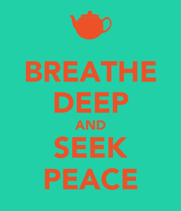 BREATHE DEEP AND SEEK PEACE