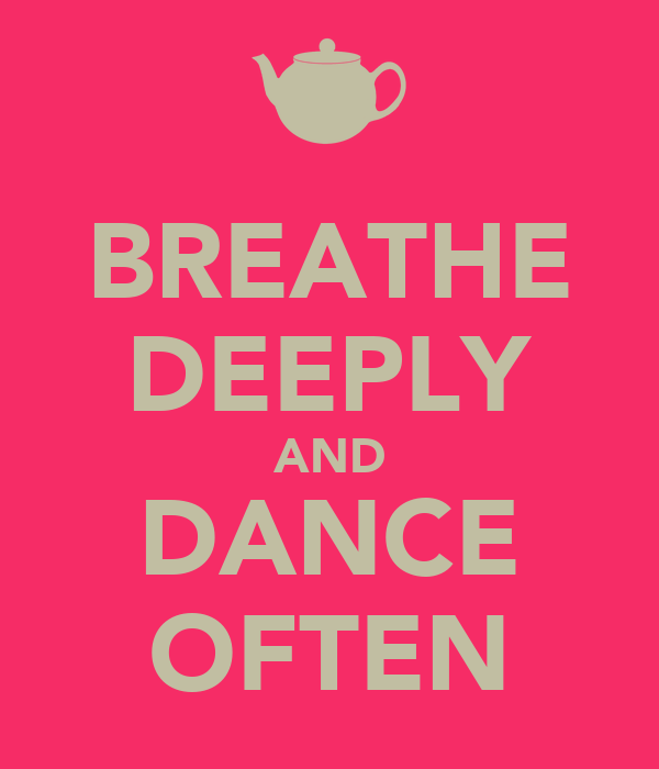 BREATHE DEEPLY AND DANCE OFTEN