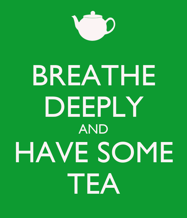 BREATHE DEEPLY AND HAVE SOME TEA