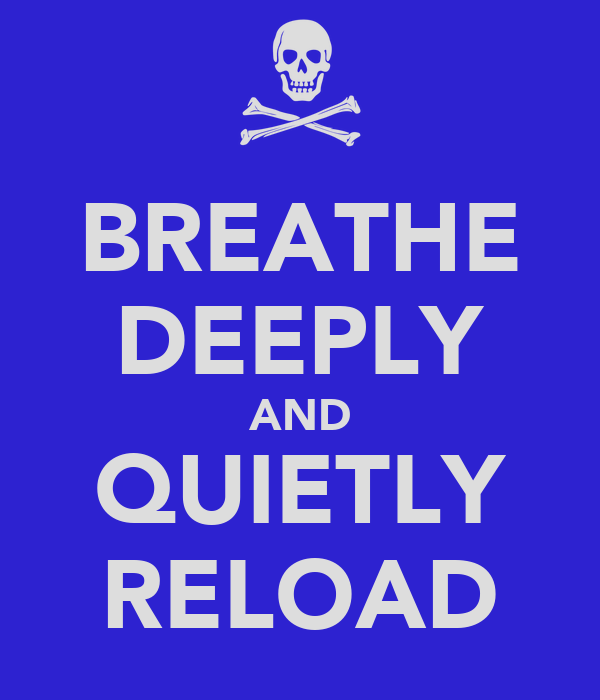 BREATHE DEEPLY AND QUIETLY RELOAD