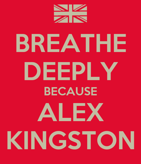 BREATHE DEEPLY BECAUSE ALEX KINGSTON