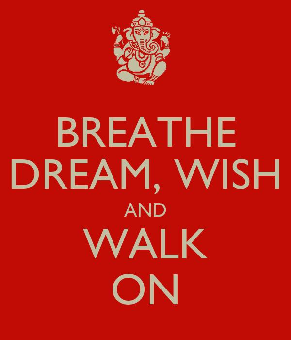 BREATHE DREAM, WISH AND WALK ON