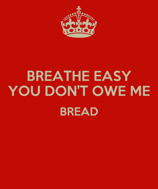 BREATHE EASY YOU DON'T OWE ME BREAD