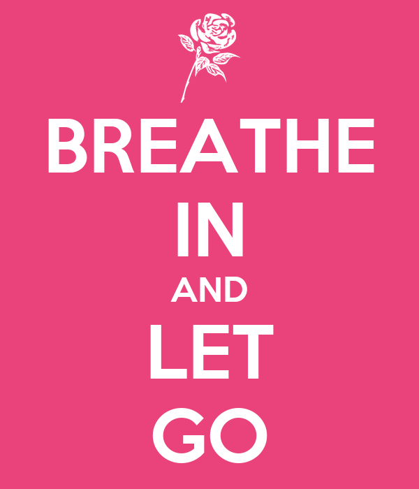 BREATHE IN AND LET GO
