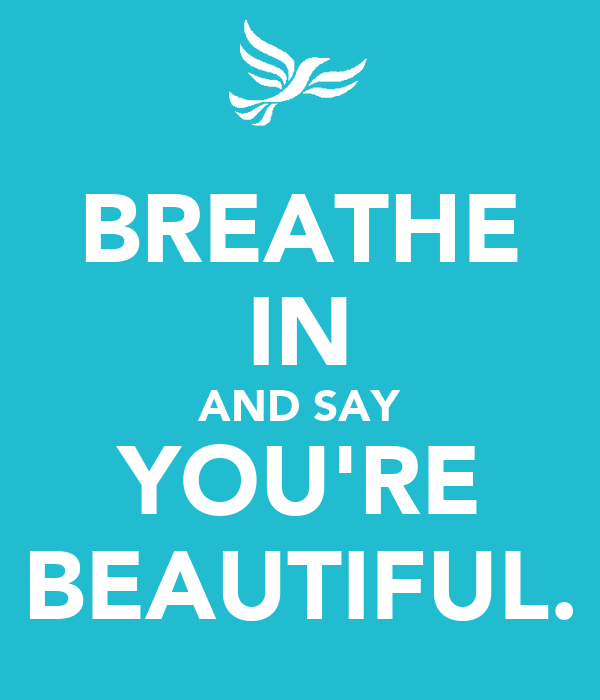 BREATHE IN AND SAY YOU'RE BEAUTIFUL.