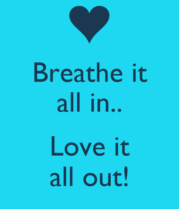 Breathe it all in..  Love it all out!