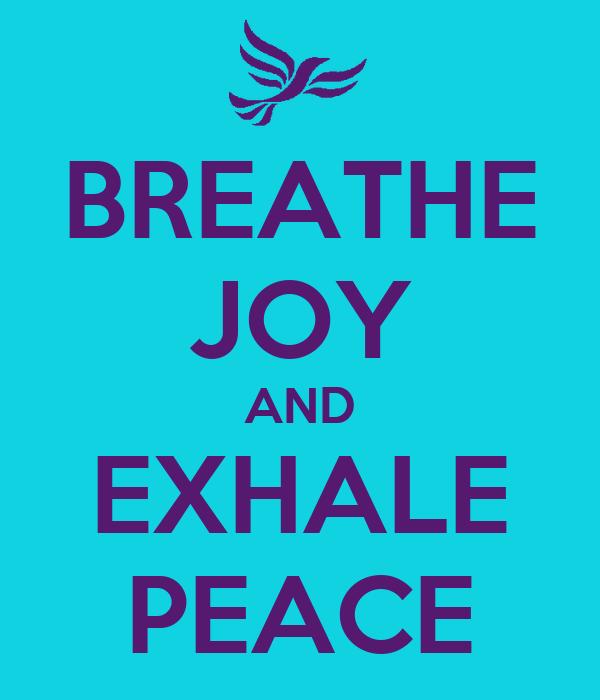 BREATHE JOY AND EXHALE PEACE