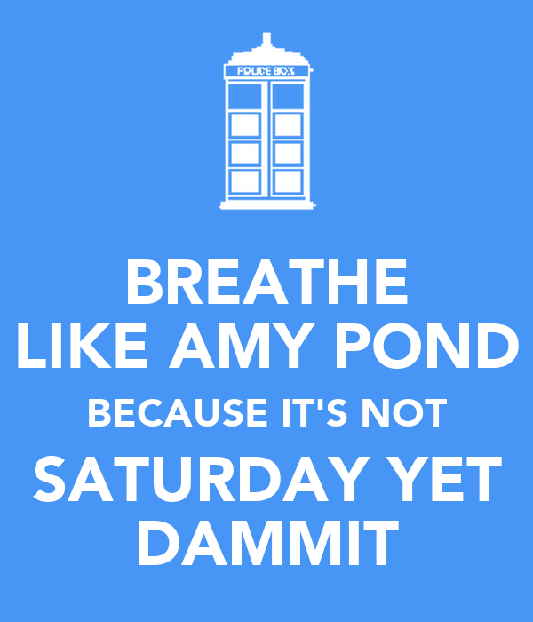 BREATHE LIKE AMY POND BECAUSE IT'S NOT SATURDAY YET DAMMIT