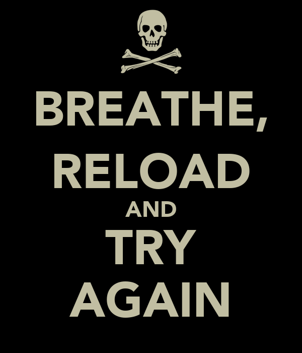 BREATHE, RELOAD AND TRY AGAIN