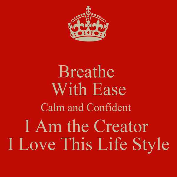Breathe  With Ease Calm and Confident   I Am the Creator  I Love This Life Style