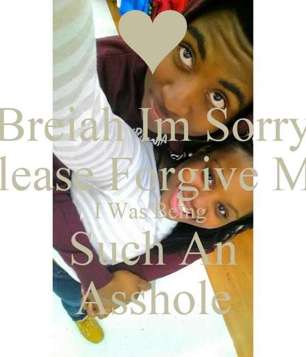 Breiah Im Sorry Please Forgive Me I Was Being  Such An Asshole