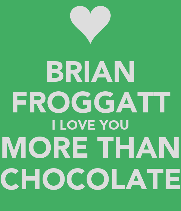 BRIAN FROGGATT I LOVE YOU MORE THAN CHOCOLATE