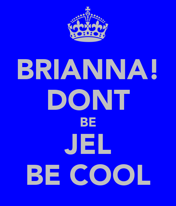 BRIANNA! DONT BE JEL BE COOL