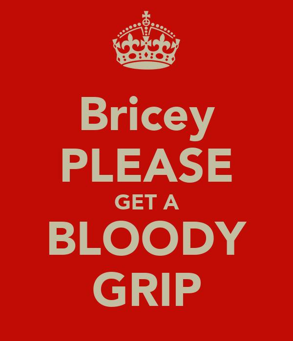 Bricey PLEASE GET A BLOODY GRIP